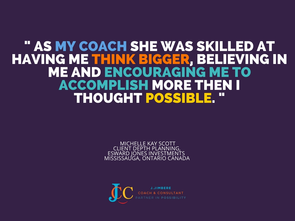 """As my coach she was skilled at having me think bigger, believing in me and encouraging me to accomplish more than I thought possible."" - Michelle Kay Scott"