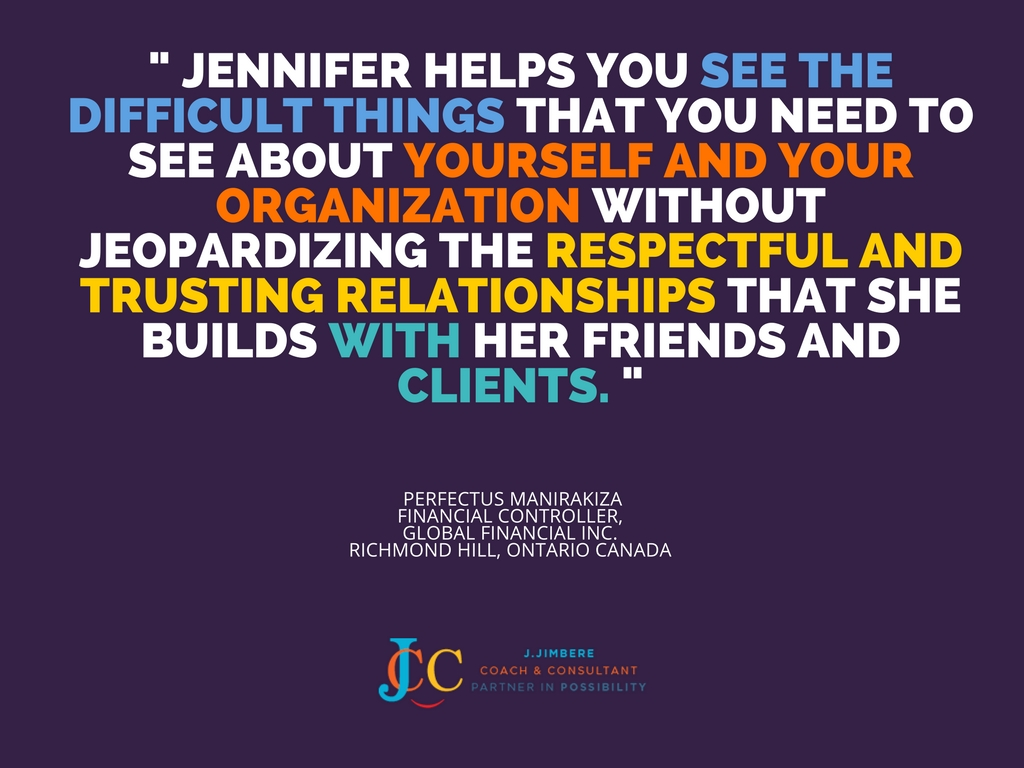 """Jennifer helps you see the difficult things that you need to see about yourself and your organization without jeopardizing the respectful and trusting relationships that she builds with her friends and clients."" Perfectus Manirakiza"