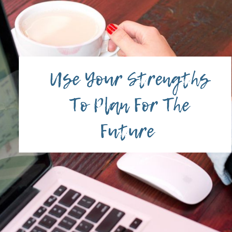 Use Your Strengths To Plan For The Future