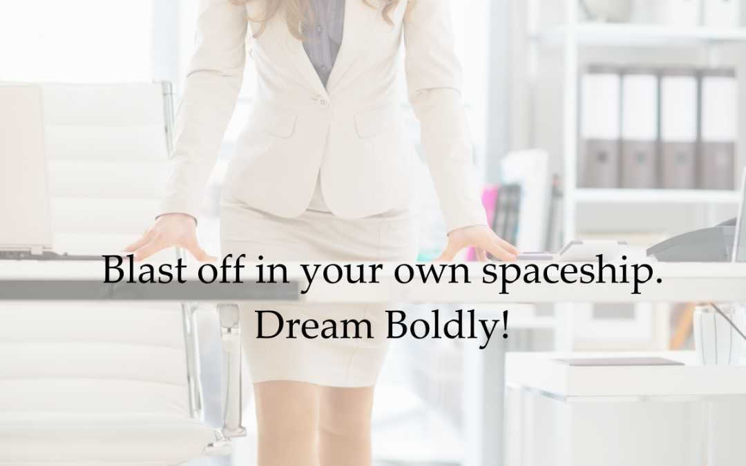 Blast off in your own spaceship. Dream Boldly!